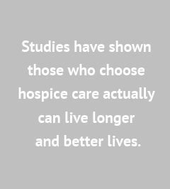 Studies have shown those who choose hospice care can live longer and better lives.